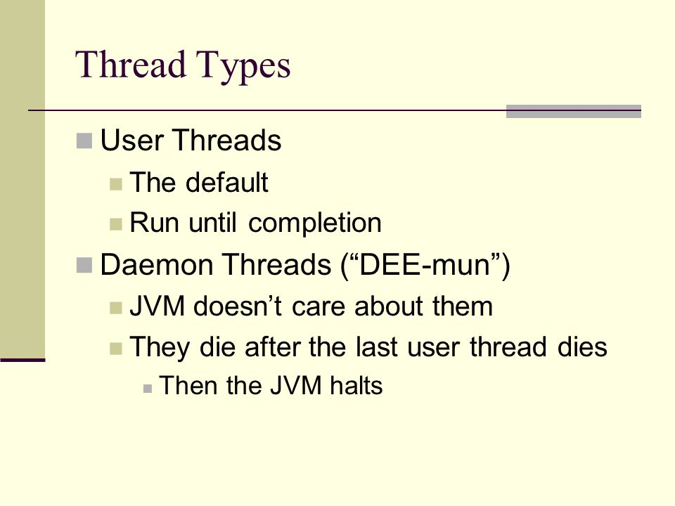Thread Types User Threads The default Run until completion Daemon Threads ( DEE-mun ) JVM doesn't care about them They die after the last user thread dies Then the JVM halts