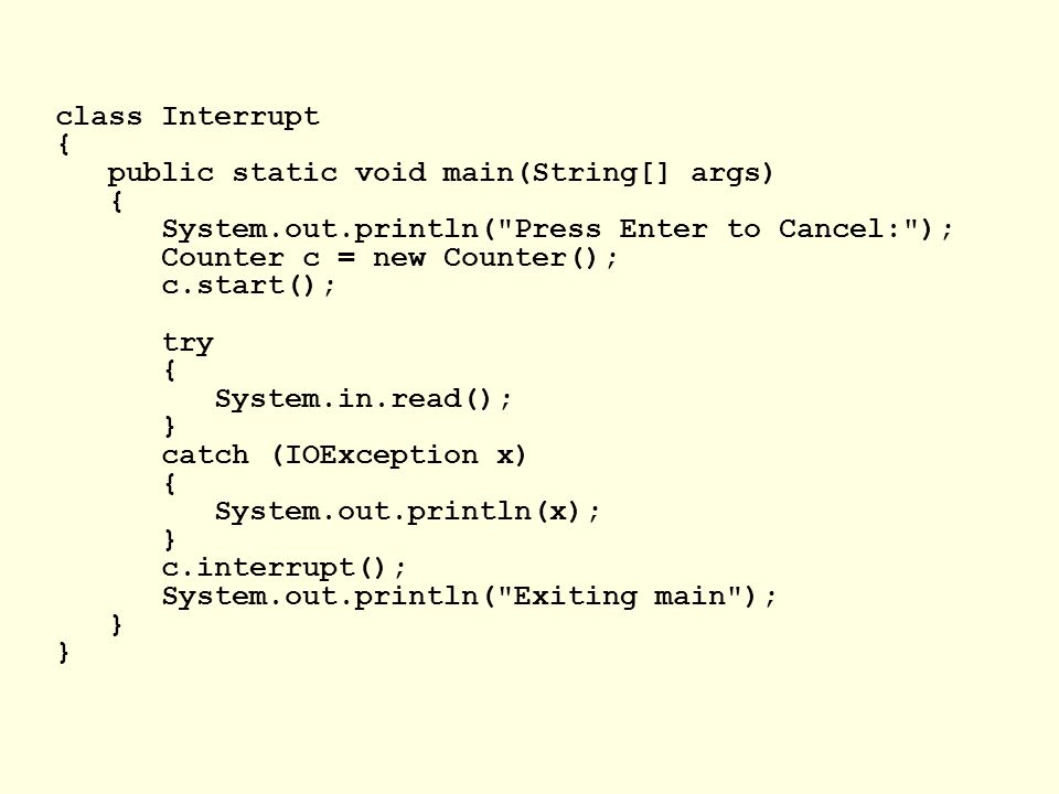 class Interrupt { public static void main(String[] args) { System.out.println( Press Enter to Cancel: ); Counter c = new Counter(); c.start(); try { System.in.read(); } catch (IOException x) { System.out.println(x); } c.interrupt(); System.out.println( Exiting main ); }