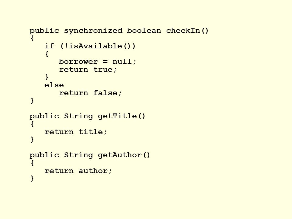 public synchronized boolean checkIn() { if (!isAvailable()) { borrower = null; return true; } else return false; } public String getTitle() { return title; } public String getAuthor() { return author; }