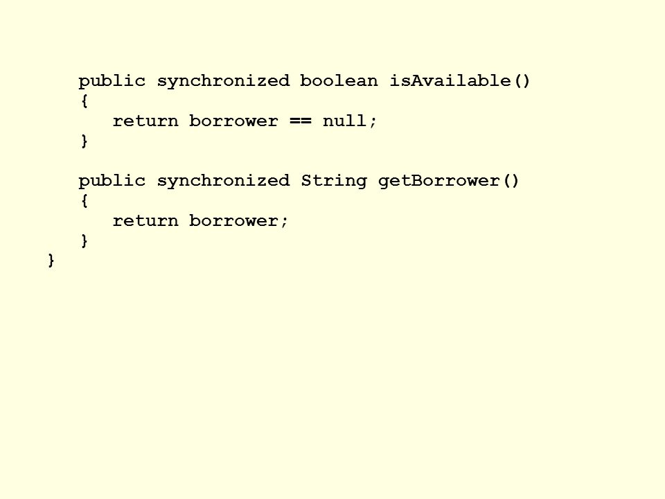 public synchronized boolean isAvailable() { return borrower == null; } public synchronized String getBorrower() { return borrower; }