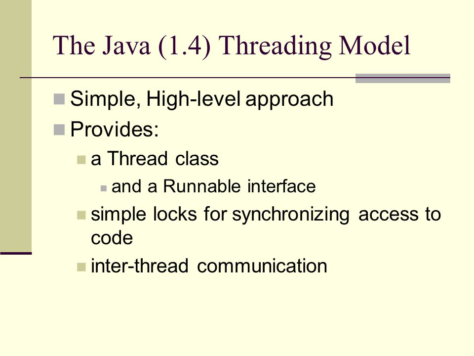 The Java (1.4) Threading Model Simple, High-level approach Provides: a Thread class and a Runnable interface simple locks for synchronizing access to code inter-thread communication