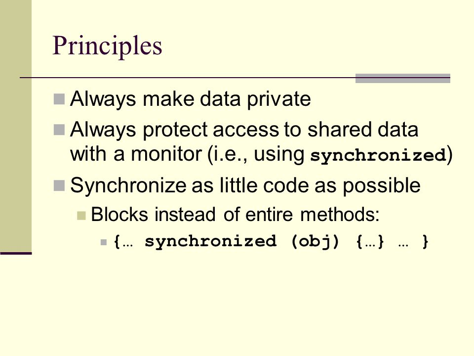 Principles Always make data private Always protect access to shared data with a monitor (i.e., using synchronized ) Synchronize as little code as possible Blocks instead of entire methods: {… synchronized (obj) {…} … }