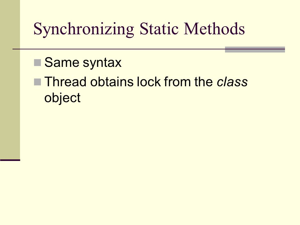 Synchronizing Static Methods Same syntax Thread obtains lock from the class object