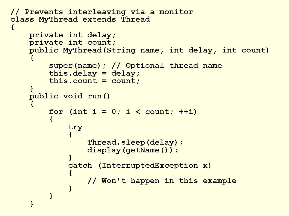 // Prevents interleaving via a monitor class MyThread extends Thread { private int delay; private int count; public MyThread(String name, int delay, int count) { super(name); // Optional thread name this.delay = delay; this.count = count; } public void run() { for (int i = 0; i < count; ++i) { try { Thread.sleep(delay); display(getName()); } catch (InterruptedException x) { // Won t happen in this example }