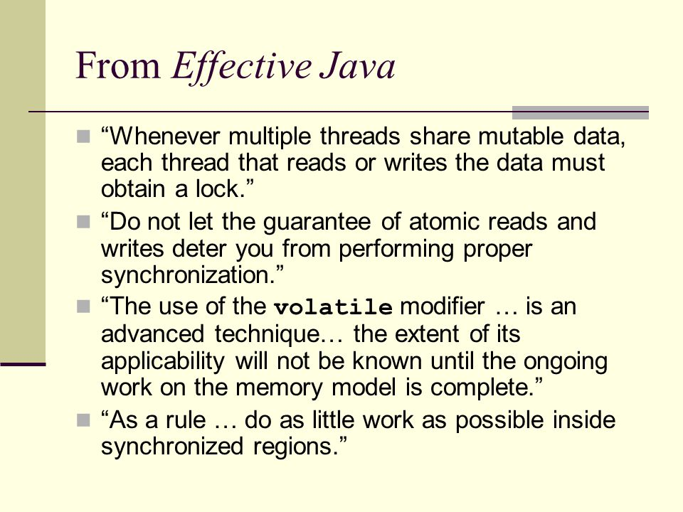From Effective Java Whenever multiple threads share mutable data, each thread that reads or writes the data must obtain a lock. Do not let the guarantee of atomic reads and writes deter you from performing proper synchronization. The use of the volatile modifier … is an advanced technique… the extent of its applicability will not be known until the ongoing work on the memory model is complete. As a rule … do as little work as possible inside synchronized regions.