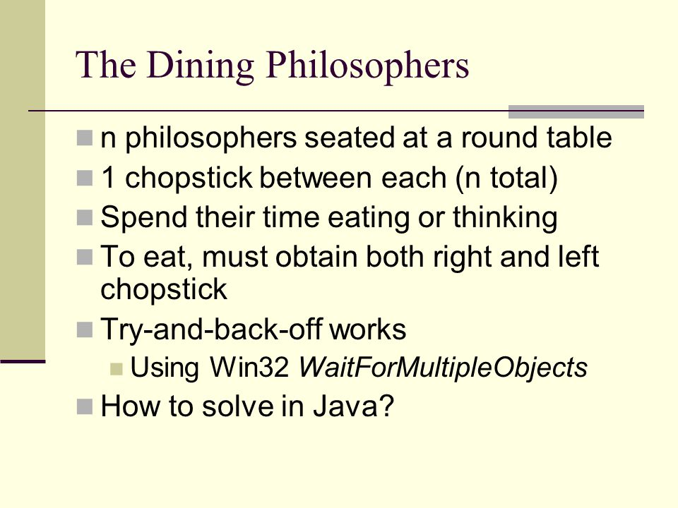 The Dining Philosophers n philosophers seated at a round table 1 chopstick between each (n total) Spend their time eating or thinking To eat, must obtain both right and left chopstick Try-and-back-off works Using Win32 WaitForMultipleObjects How to solve in Java