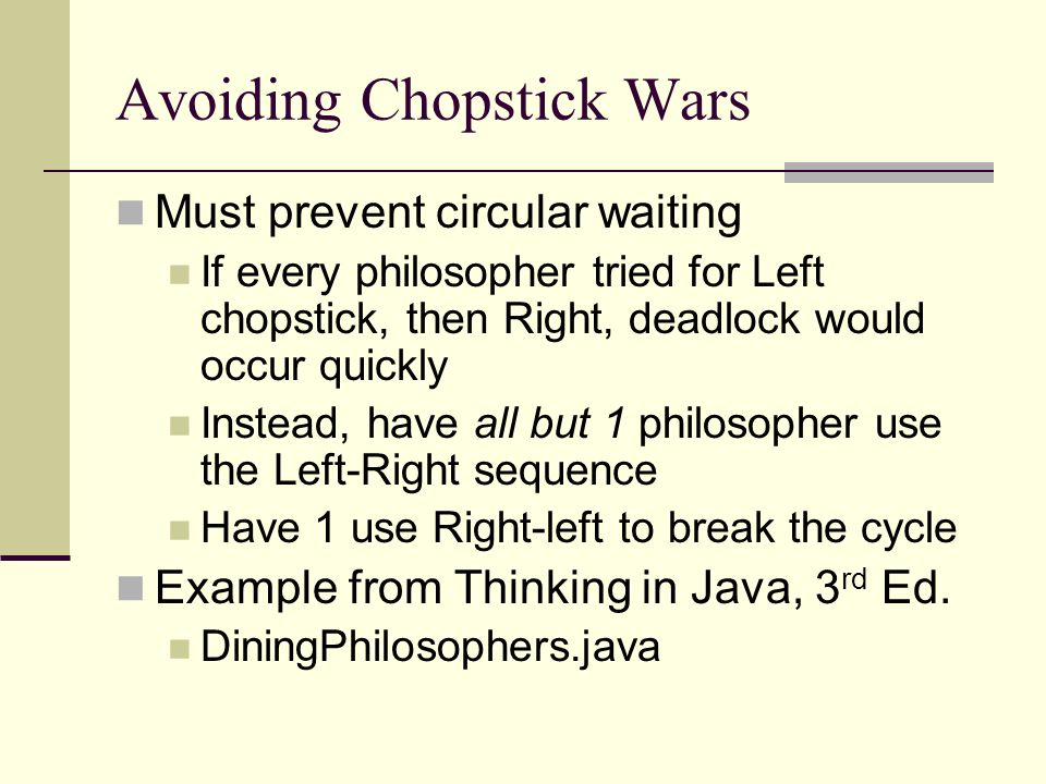 Avoiding Chopstick Wars Must prevent circular waiting If every philosopher tried for Left chopstick, then Right, deadlock would occur quickly Instead, have all but 1 philosopher use the Left-Right sequence Have 1 use Right-left to break the cycle Example from Thinking in Java, 3 rd Ed.