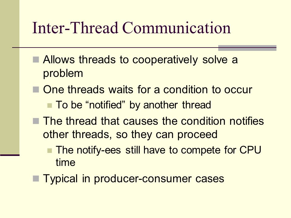 Inter-Thread Communication Allows threads to cooperatively solve a problem One threads waits for a condition to occur To be notified by another thread The thread that causes the condition notifies other threads, so they can proceed The notify-ees still have to compete for CPU time Typical in producer-consumer cases