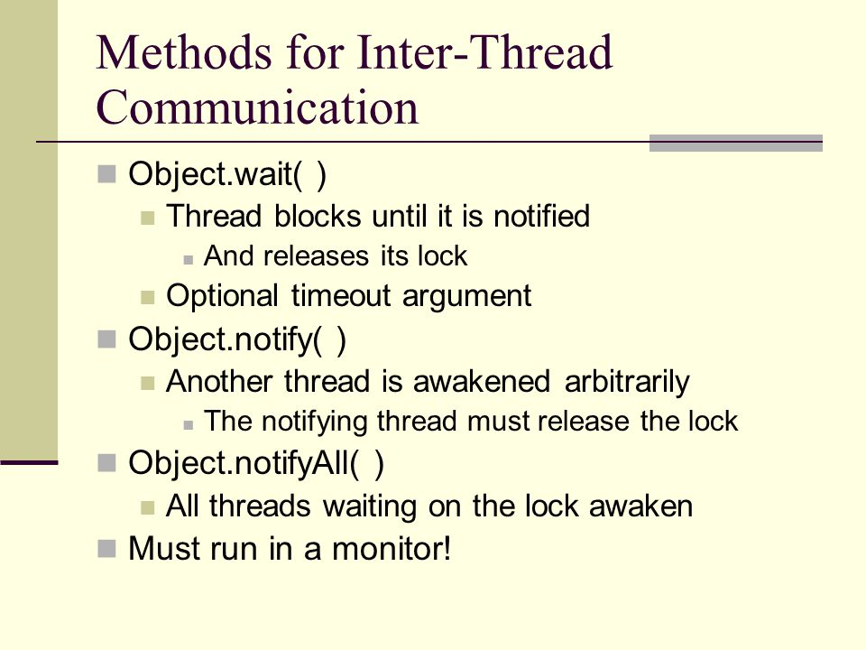 Methods for Inter-Thread Communication Object.wait( ) Thread blocks until it is notified And releases its lock Optional timeout argument Object.notify( ) Another thread is awakened arbitrarily The notifying thread must release the lock Object.notifyAll( ) All threads waiting on the lock awaken Must run in a monitor!