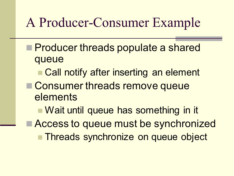 A Producer-Consumer Example Producer threads populate a shared queue Call notify after inserting an element Consumer threads remove queue elements Wait until queue has something in it Access to queue must be synchronized Threads synchronize on queue object