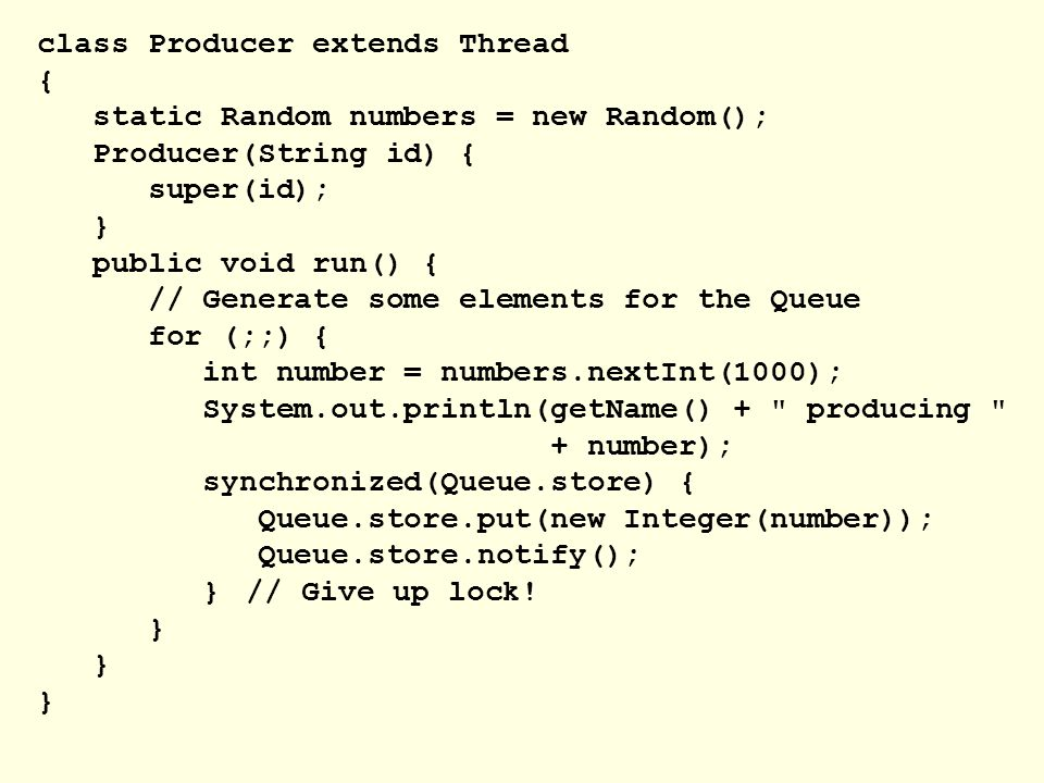 class Producer extends Thread { static Random numbers = new Random(); Producer(String id) { super(id); } public void run() { // Generate some elements for the Queue for (;;) { int number = numbers.nextInt(1000); System.out.println(getName() + producing + number); synchronized(Queue.store) { Queue.store.put(new Integer(number)); Queue.store.notify(); }// Give up lock.