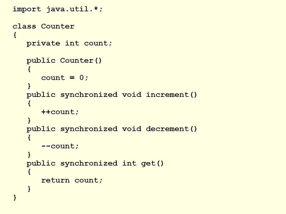 import java.util.*; class Counter { private int count; public Counter() { count = 0; } public synchronized void increment() { ++count; } public synchronized void decrement() { --count; } public synchronized int get() { return count; }