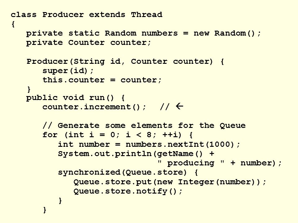 class Producer extends Thread { private static Random numbers = new Random(); private Counter counter; Producer(String id, Counter counter) { super(id); this.counter = counter; } public void run() { counter.increment();//  // Generate some elements for the Queue for (int i = 0; i < 8; ++i) { int number = numbers.nextInt(1000); System.out.println(getName() + producing + number); synchronized(Queue.store) { Queue.store.put(new Integer(number)); Queue.store.notify(); }