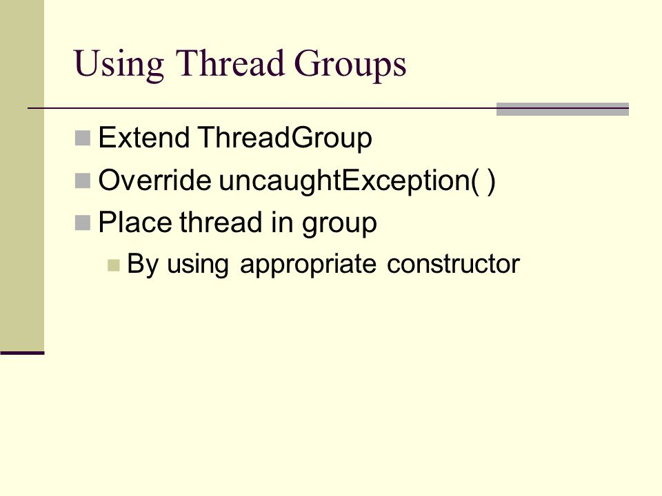 Using Thread Groups Extend ThreadGroup Override uncaughtException( ) Place thread in group By using appropriate constructor