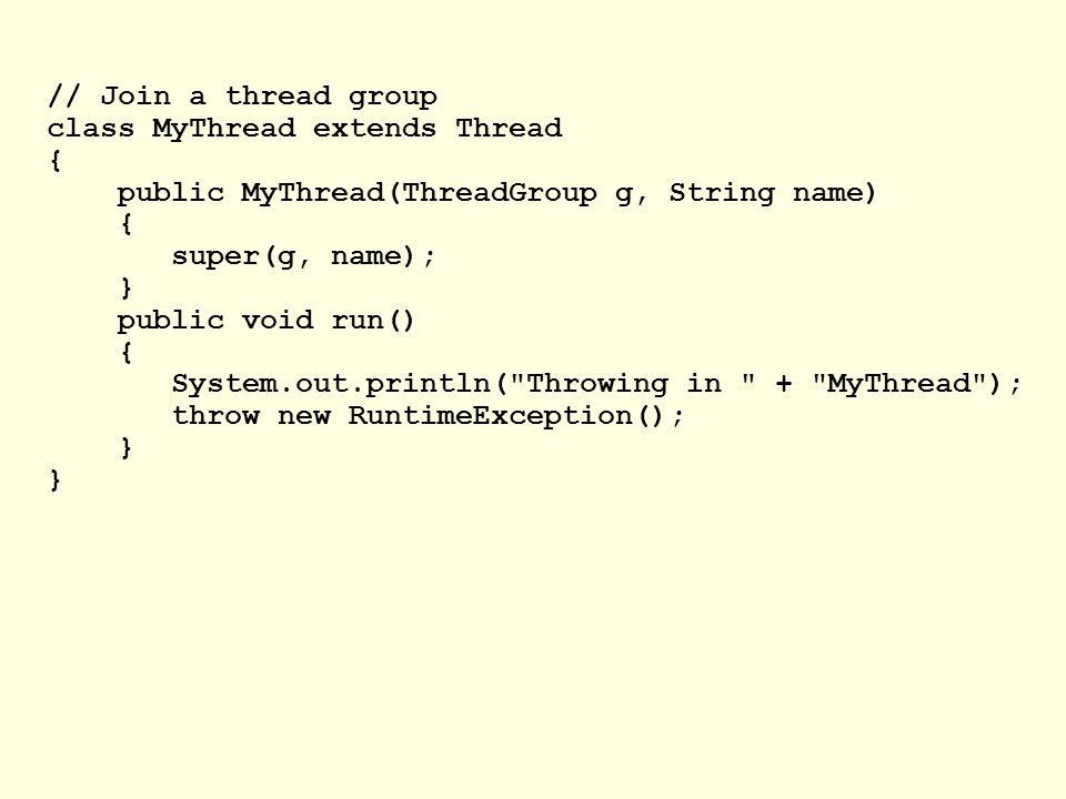 // Join a thread group class MyThread extends Thread { public MyThread(ThreadGroup g, String name) { super(g, name); } public void run() { System.out.println( Throwing in + MyThread ); throw new RuntimeException(); }