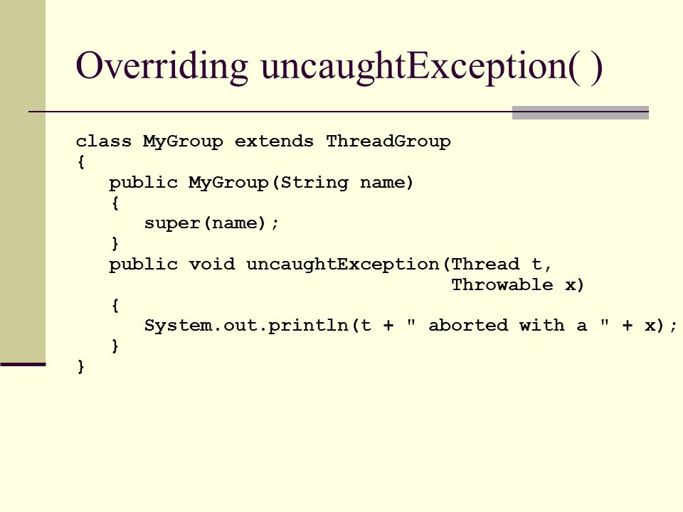 class MyGroup extends ThreadGroup { public MyGroup(String name) { super(name); } public void uncaughtException(Thread t, Throwable x) { System.out.println(t + aborted with a + x); } Overriding uncaughtException( )