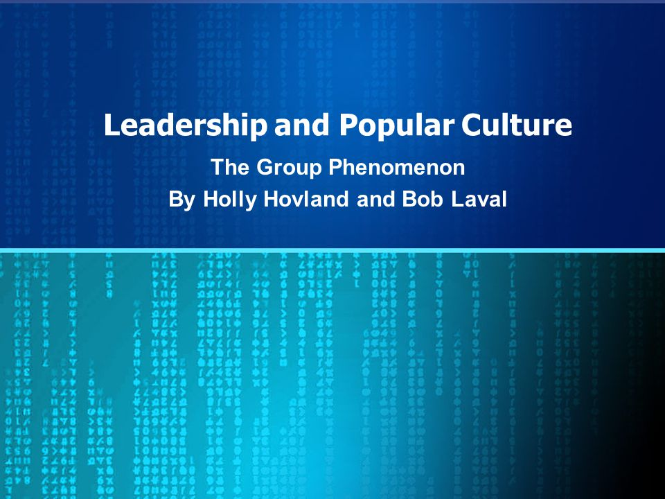 Leadership and Popular Culture The Group Phenomenon By Holly Hovland and Bob Laval