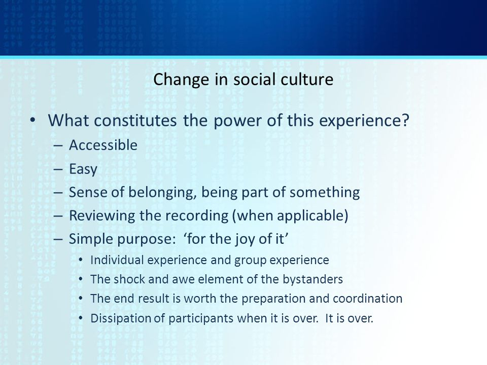 Change in social culture What constitutes the power of this experience? – Accessible – Easy – Sense of belonging, being part of something – Reviewing