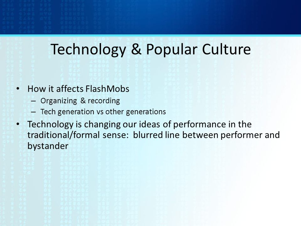 Technology & Popular Culture How it affects FlashMobs – Organizing & recording – Tech generation vs other generations Technology is changing our ideas