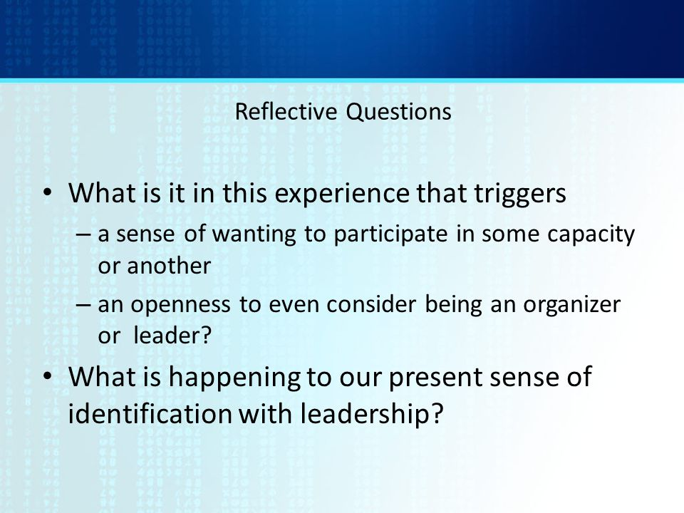 Reflective Questions What is it in this experience that triggers – a sense of wanting to participate in some capacity or another – an openness to even