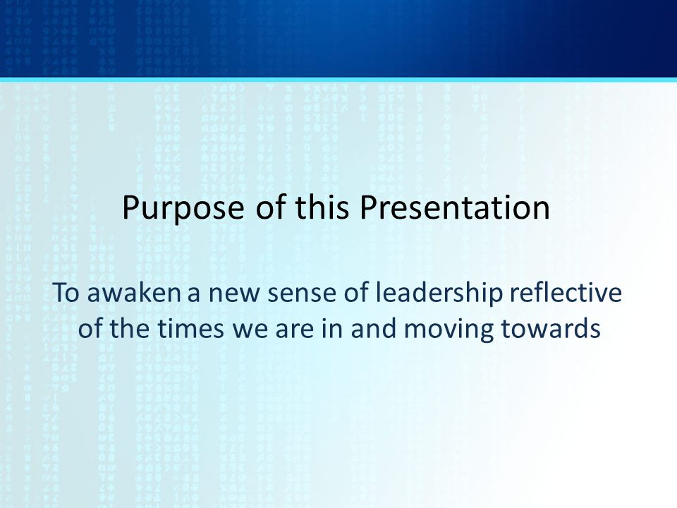 Purpose of this Presentation To awaken a new sense of leadership reflective of the times we are in and moving towards