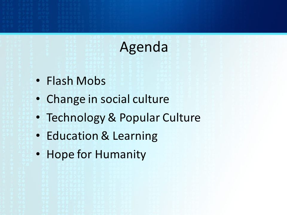 Agenda Flash Mobs Change in social culture Technology & Popular Culture Education & Learning Hope for Humanity