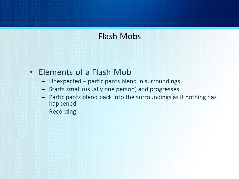Flash Mobs Elements of a Flash Mob – Unexpected – participants blend in surroundings – Starts small (usually one person) and progresses – Participants blend back into the surroundings as if nothing has happened – Recording