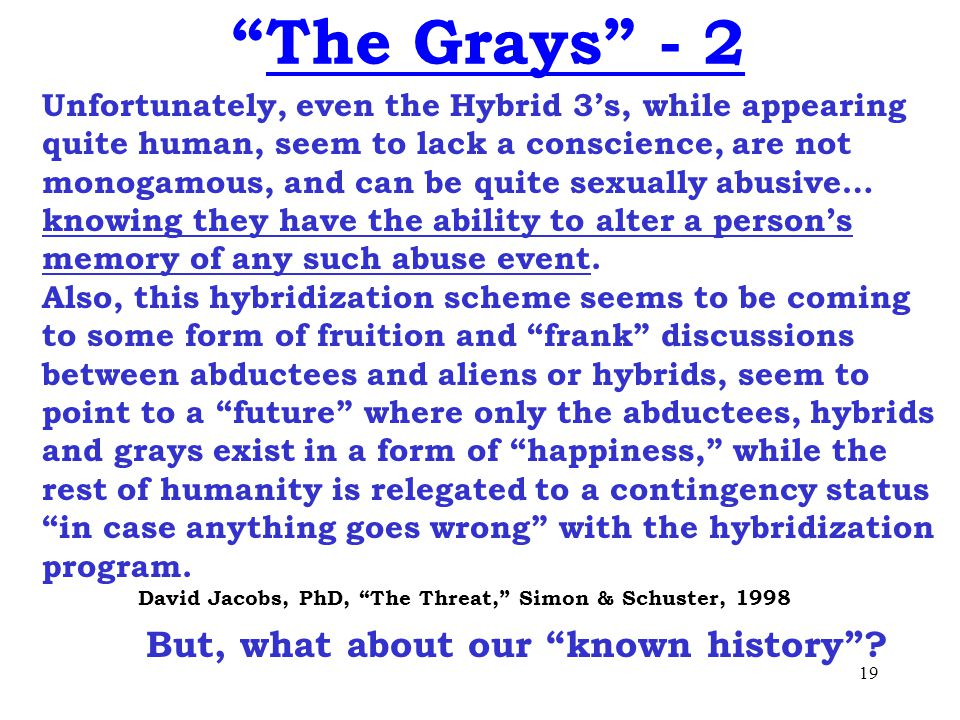 19 The Grays - 2 Unfortunately, even the Hybrid 3's, while appearing quite human, seem to lack a conscience, are not monogamous, and can be quite sexually abusive… knowing they have the ability to alter a person's memory of any such abuse event.