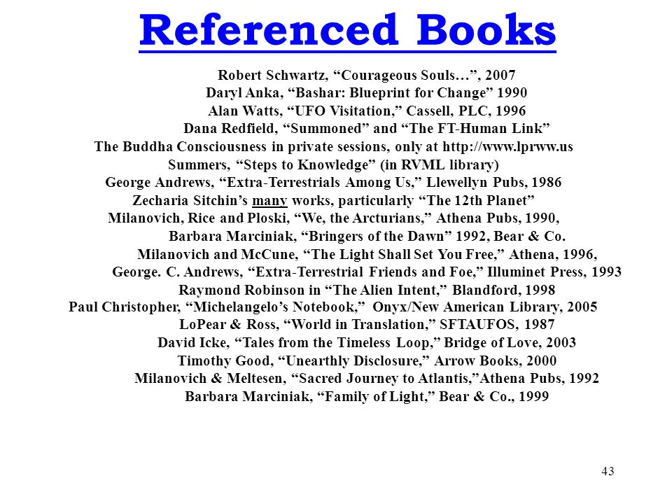 43 Referenced Books Robert Schwartz, Courageous Souls… , 2007 Daryl Anka, Bashar: Blueprint for Change 1990 Alan Watts, UFO Visitation, Cassell, PLC, 1996 Dana Redfield, Summoned and The FT-Human Link The Buddha Consciousness in private sessions, only at http://www.lprww.us Summers, Steps to Knowledge (in RVML library) George Andrews, Extra-Terrestrials Among Us, Llewellyn Pubs, 1986 Zecharia Sitchin's many works, particularly The 12th Planet Milanovich, Rice and Ploski, We, the Arcturians, Athena Pubs, 1990, Barbara Marciniak, Bringers of the Dawn 1992, Bear & Co.