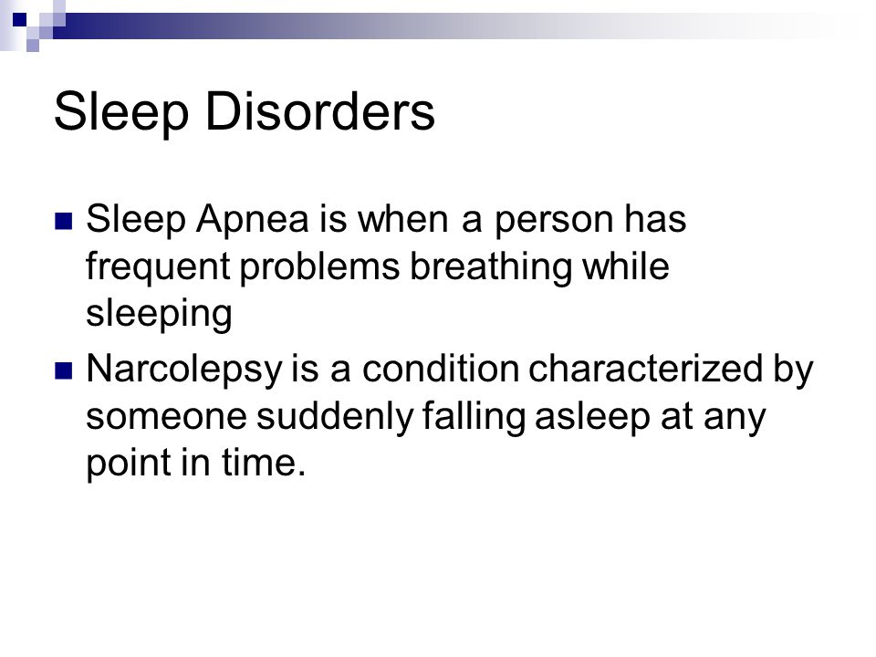 Sleep Disorders Sleep Apnea is when a person has frequent problems breathing while sleeping Narcolepsy is a condition characterized by someone suddenly falling asleep at any point in time.
