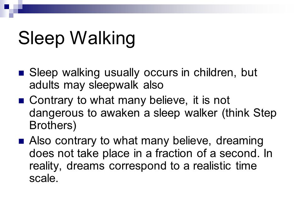 Sleep Walking Sleep walking usually occurs in children, but adults may sleepwalk also Contrary to what many believe, it is not dangerous to awaken a sleep walker (think Step Brothers) Also contrary to what many believe, dreaming does not take place in a fraction of a second.