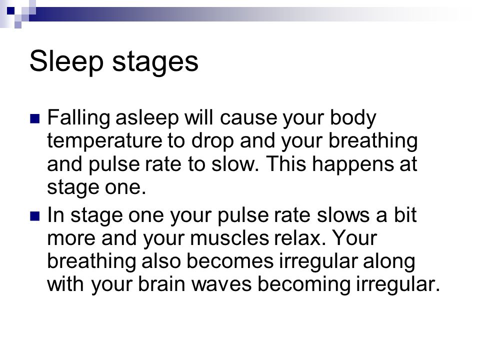 Sleep stages Falling asleep will cause your body temperature to drop and your breathing and pulse rate to slow.