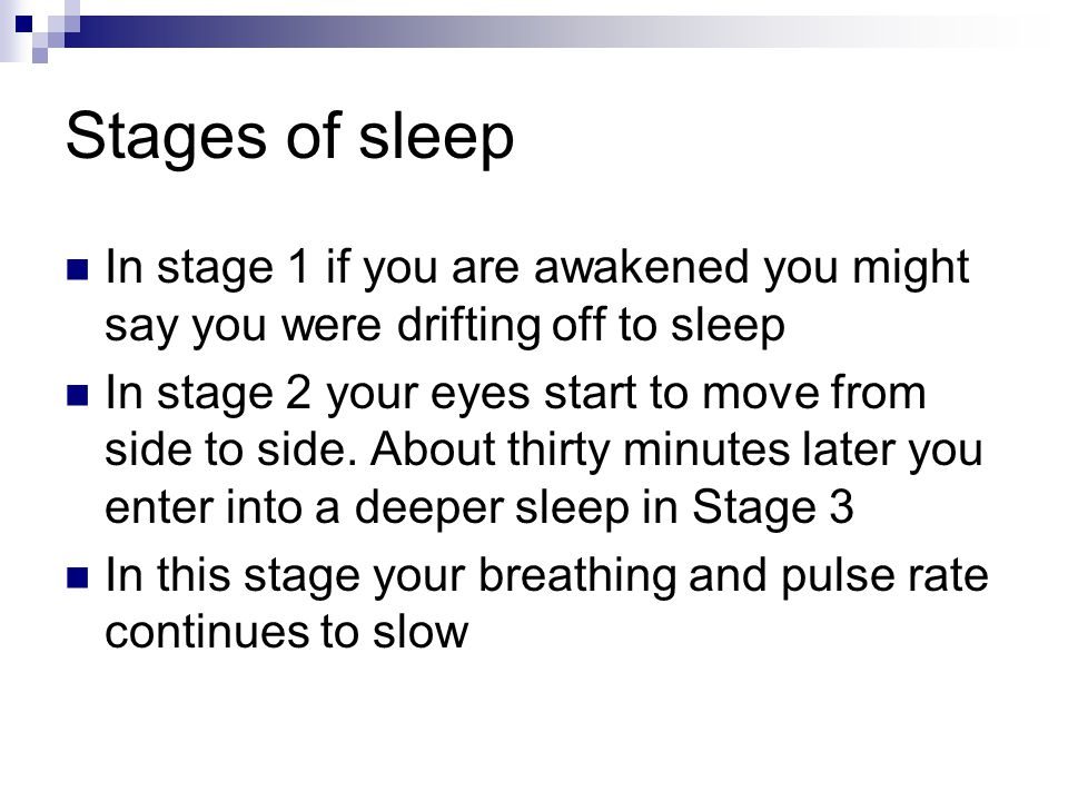 Stages of sleep In stage 1 if you are awakened you might say you were drifting off to sleep In stage 2 your eyes start to move from side to side.