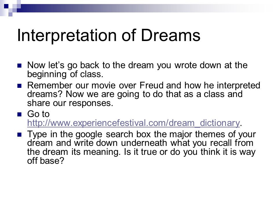 Interpretation of Dreams Now let's go back to the dream you wrote down at the beginning of class.