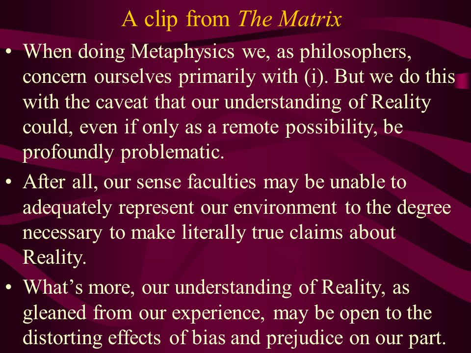 A clip from The Matrix We have then a mind-independent Reality of which we want to make claims, but we are limited to our experience (which, to the best of our knowledge, is a product of something other than us somehow impacting or otherwise effecting our bodies).