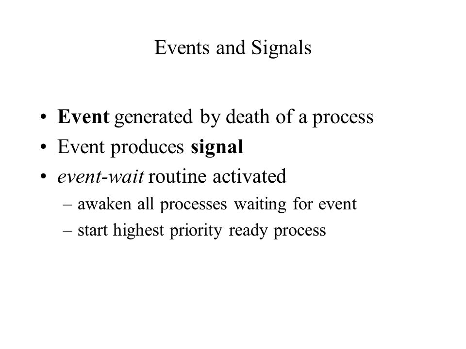 Events and Signals Event generated by death of a process Event produces signal event-wait routine activated –awaken all processes waiting for event –start highest priority ready process