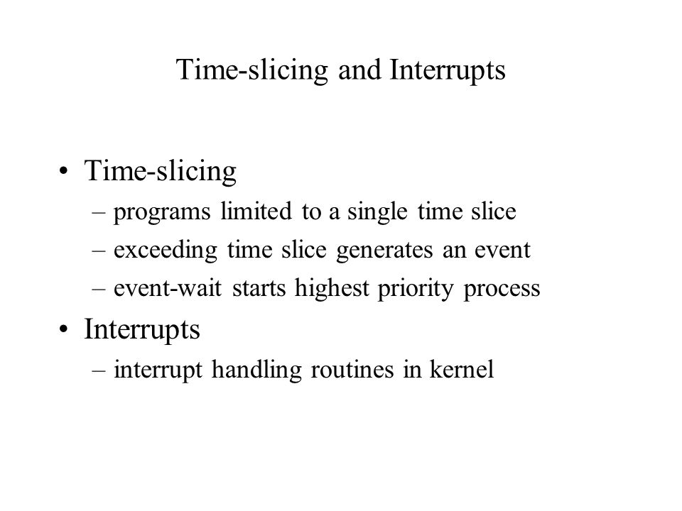 Time-slicing and Interrupts Time-slicing –programs limited to a single time slice –exceeding time slice generates an event –event-wait starts highest priority process Interrupts –interrupt handling routines in kernel