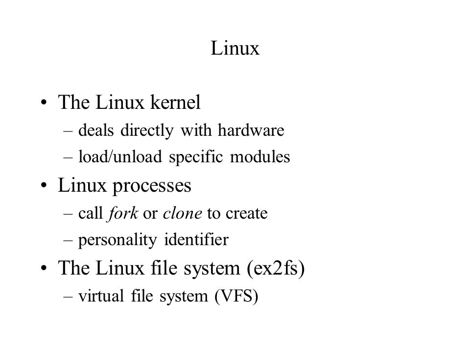 Linux The Linux kernel –deals directly with hardware –load/unload specific modules Linux processes –call fork or clone to create –personality identifier The Linux file system (ex2fs) –virtual file system (VFS)
