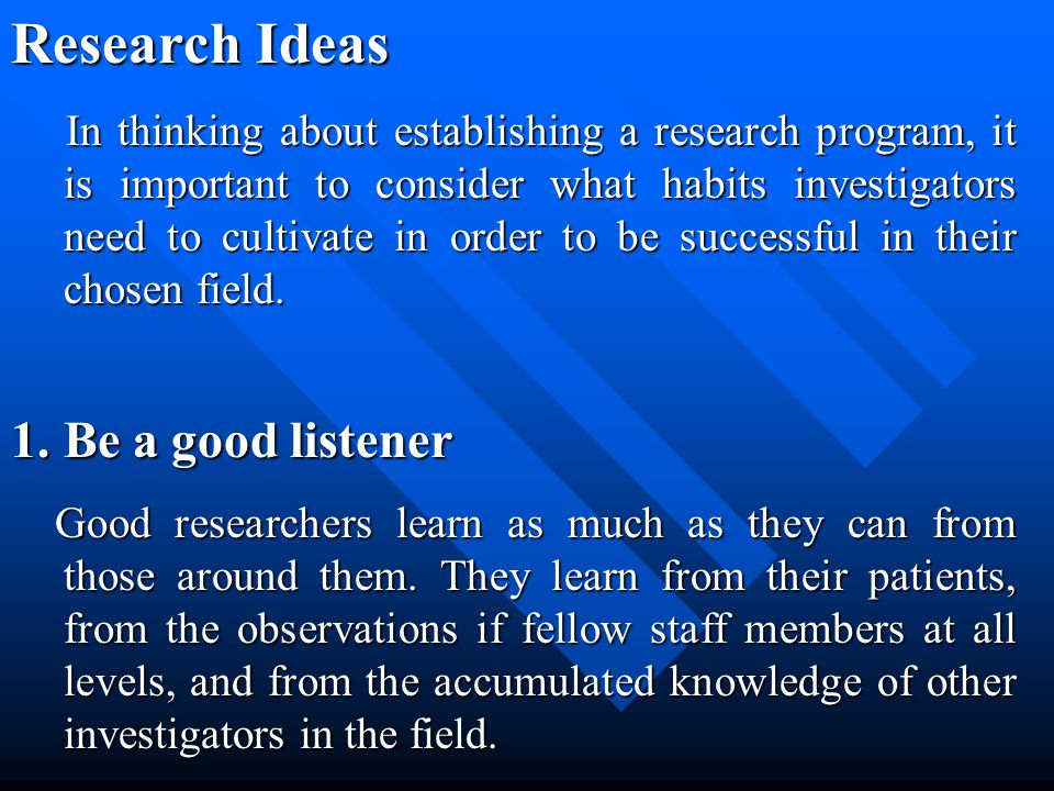 Research Ideas In thinking about establishing a research program, it is important to consider what habits investigators need to cultivate in order to be successful in their chosen field.