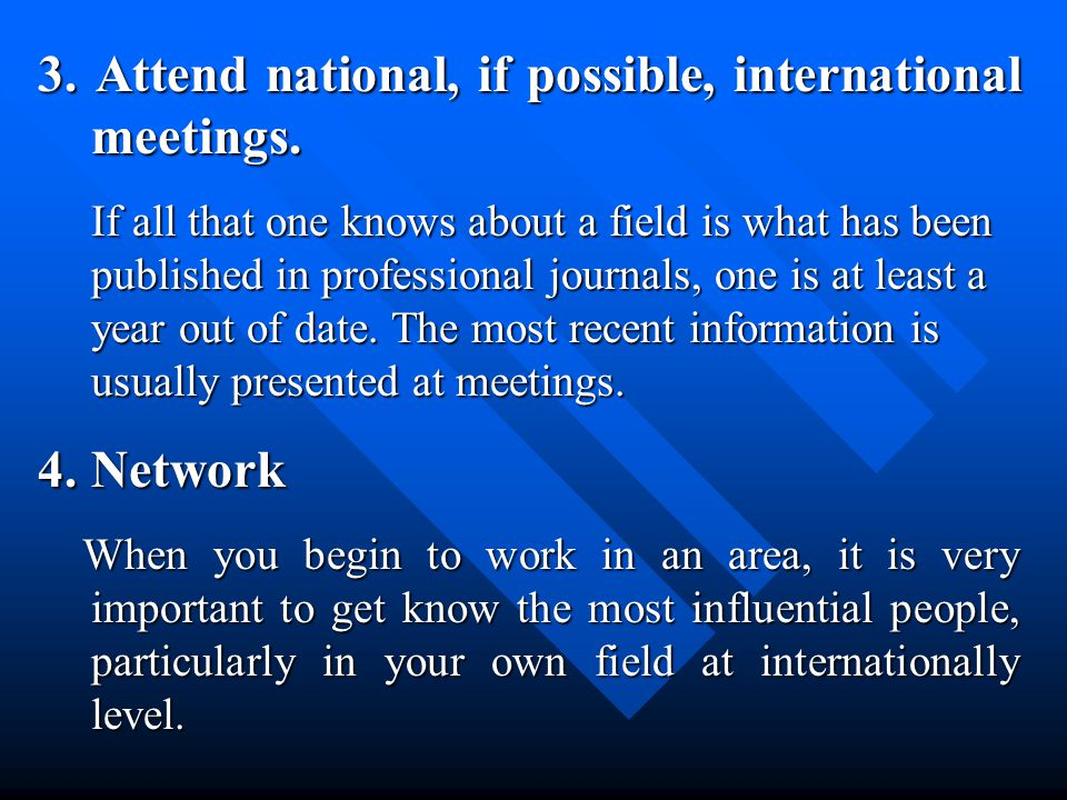 3.Attend national, if possible, international meetings.