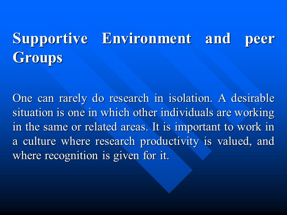 Supportive Environment and peer Groups One can rarely do research in isolation.