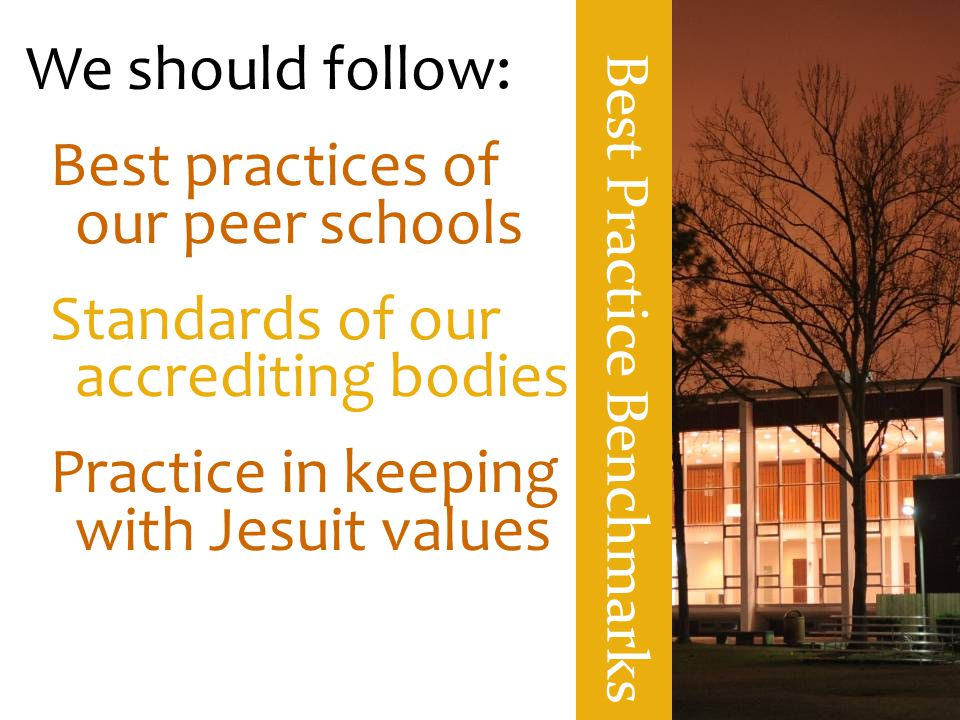 Best Practice Benchmarks We should follow: Best practices of our peer schools Standards of our accrediting bodies Practice in keeping with Jesuit valu