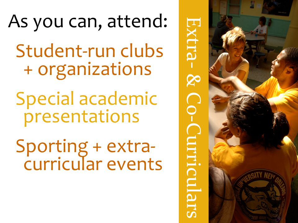 Extra- & C0-Curriculars As you can, attend: Student-run clubs + organizations Special academic presentations Sporting + extra- curricular events