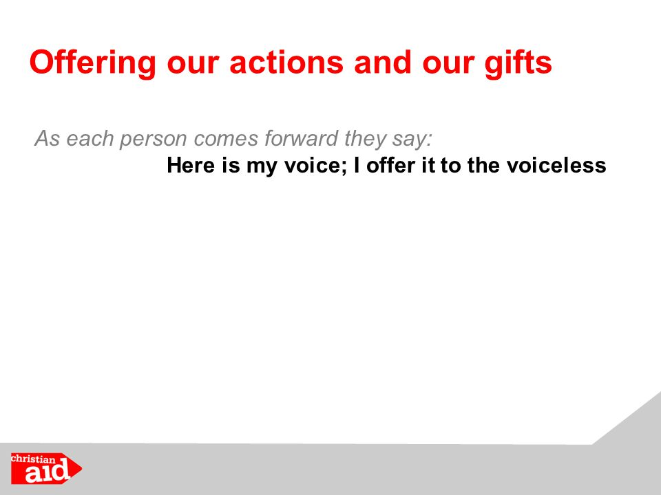 Offering our actions and our gifts As each person comes forward they say: Here is my voice; I offer it to the voiceless