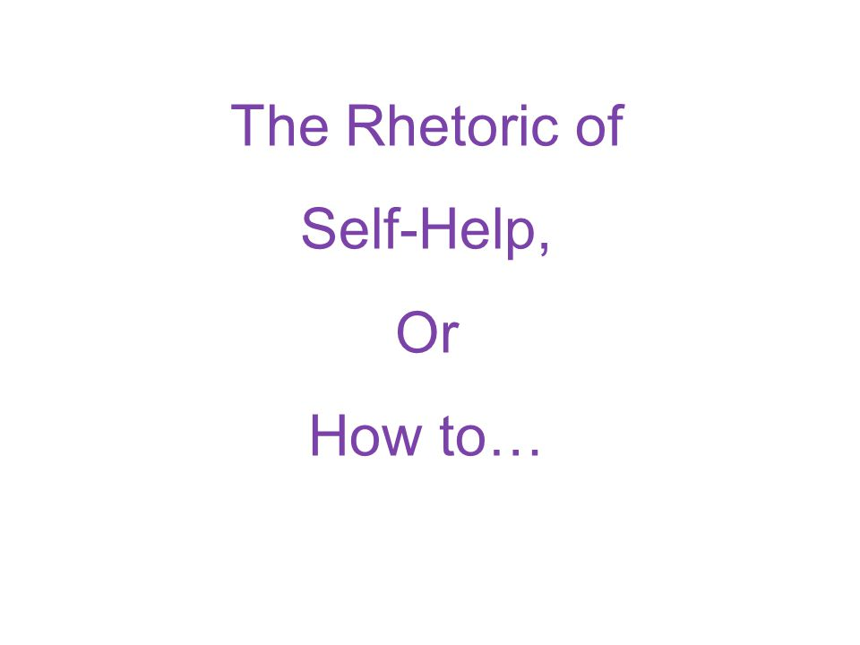 The Rhetoric of Self-Help, Or How to…