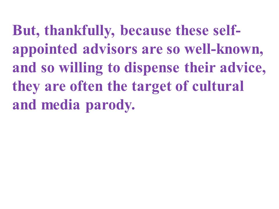 But, thankfully, because these self- appointed advisors are so well-known, and so willing to dispense their advice, they are often the target of cultu