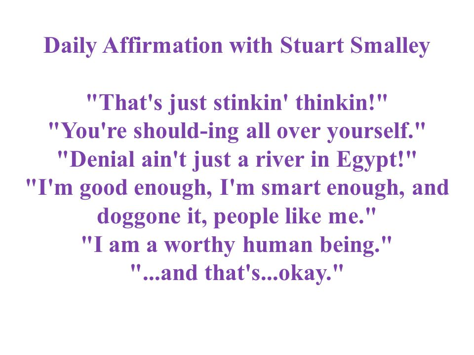 Daily Affirmation with Stuart Smalley That s just stinkin thinkin! You re should-ing all over yourself. Denial ain t just a river in Egypt! I m good enough, I m smart enough, and doggone it, people like me. I am a worthy human being. ...and that s...okay.