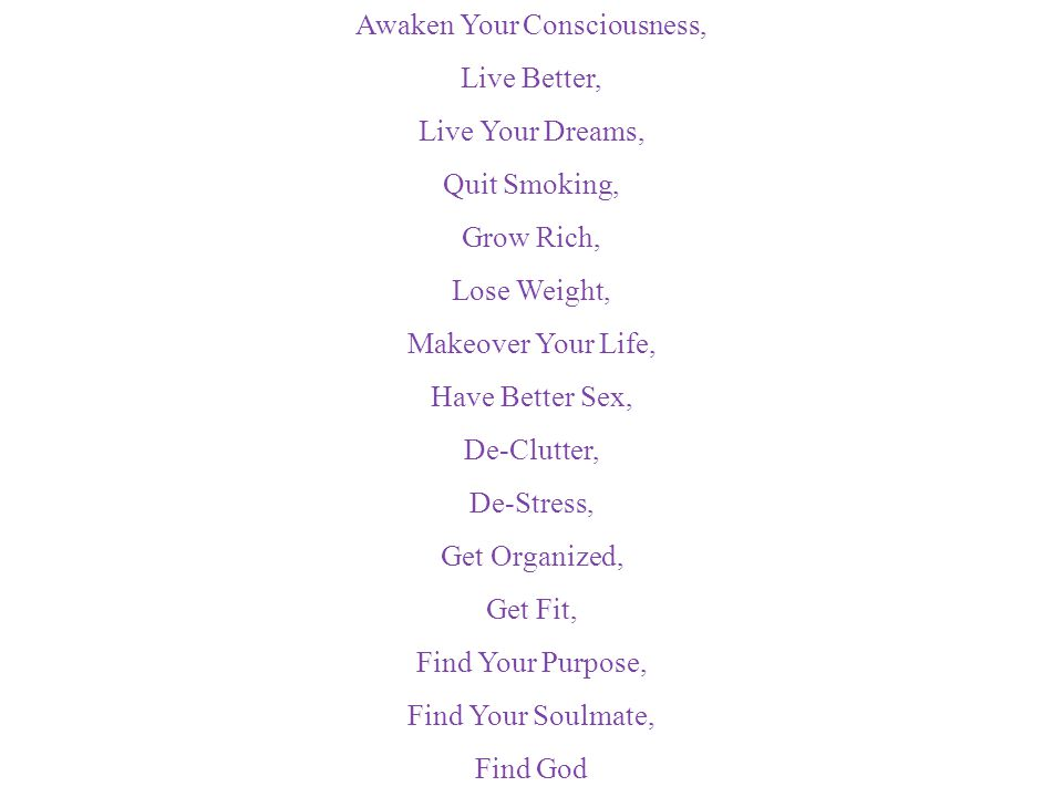 Awaken Your Consciousness, Live Better, Live Your Dreams, Quit Smoking, Grow Rich, Lose Weight, Makeover Your Life, Have Better Sex, De-Clutter, De-St