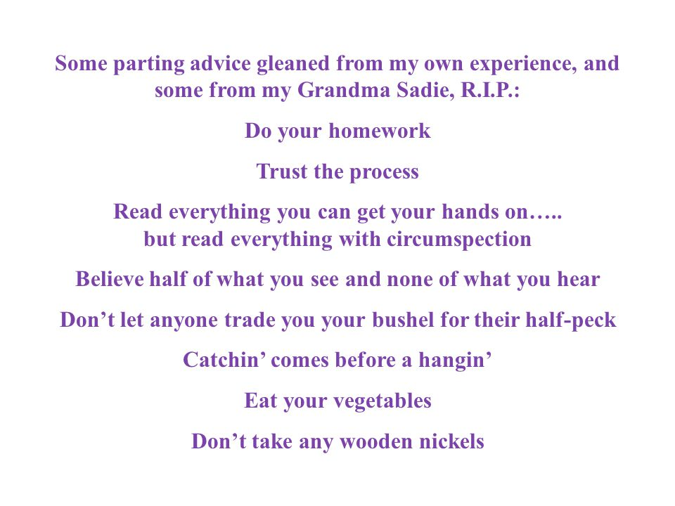 Some parting advice gleaned from my own experience, and some from my Grandma Sadie, R.I.P.: Do your homework Trust the process Read everything you can