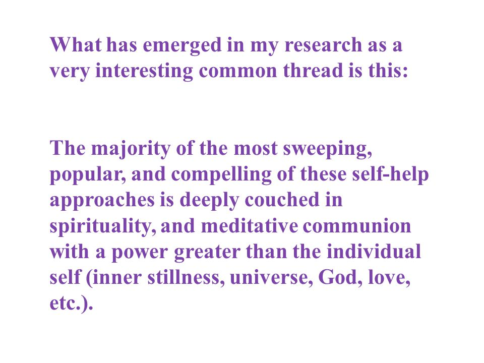 What has emerged in my research as a very interesting common thread is this: The majority of the most sweeping, popular, and compelling of these self-help approaches is deeply couched in spirituality, and meditative communion with a power greater than the individual self (inner stillness, universe, God, love, etc.).